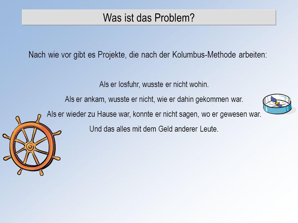 Was ist das Problem? Nach wie vor gibt es Projekte, die nach der Kolumbus-Methode arbeiten: Als er losfuhr, wusste er nicht wohin. Als er ankam, wusst