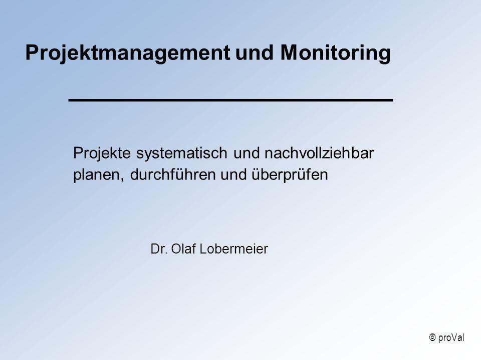 Projektmanagement und Monitoring Projekte systematisch und nachvollziehbar planen, durchführen und überprüfen Dr. Olaf Lobermeier © proVal