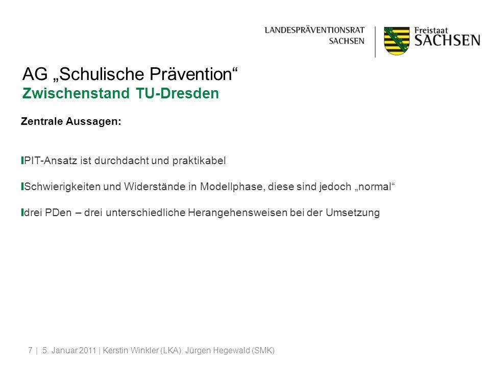 | 5. Januar 2011 | Kerstin Winkler (LKA), Jürgen Hegewald (SMK)7 AG Schulische Prävention Zwischenstand TU-Dresden Zentrale Aussagen: PIT-Ansatz ist d