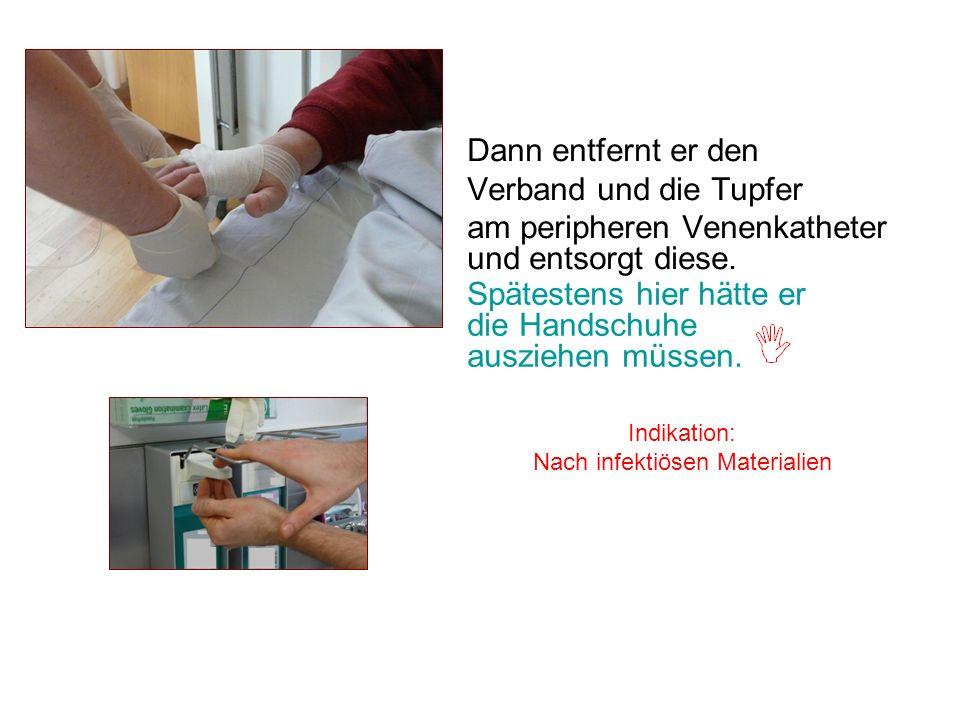 Dann entfernt er den Verband und die Tupfer am peripheren Venenkatheter und entsorgt diese. Indikation: Nach infektiösen Materialien Spätestens hier h