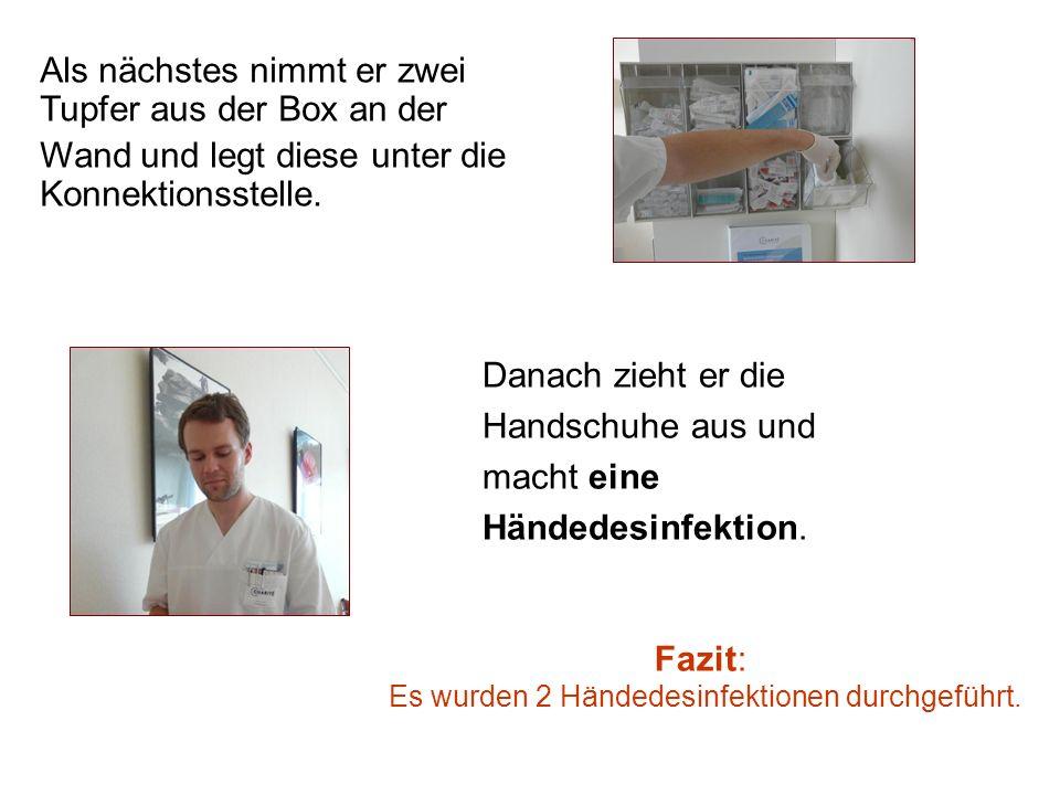 Danach zieht er die Handschuhe aus und macht eine Händedesinfektion. Fazit: Es wurden 2 Händedesinfektionen durchgeführt. Als nächstes nimmt er zwei T