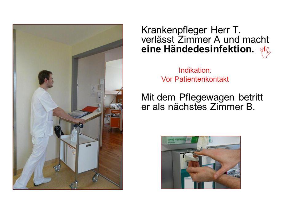 Krankenpfleger Herr T. verlässt Zimmer A und macht eine Händedesinfektion. Indikation: Vor Patientenkontakt Mit dem Pflegewagen betritt er als nächste