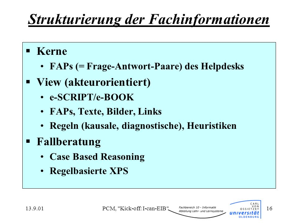 13.9.01PCM, Kick-off: I-can-EIB 16 Kerne FAPs (= Frage-Antwort-Paare) des Helpdesks View (akteurorientiert) e-SCRIPT/e-BOOK FAPs, Texte, Bilder, Links Regeln (kausale, diagnostische), Heuristiken Fallberatung Case Based Reasoning Regelbasierte XPS Strukturierung der Fachinformationen