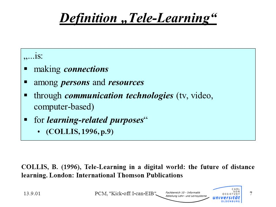 13.9.01PCM, Kick-off: I-can-EIB 7 Definition Tele-Learning...is: making connections among persons and resources through communication technologies (tv, video, computer-based) for learning-related purposes (COLLIS, 1996, p.9) COLLIS, B.