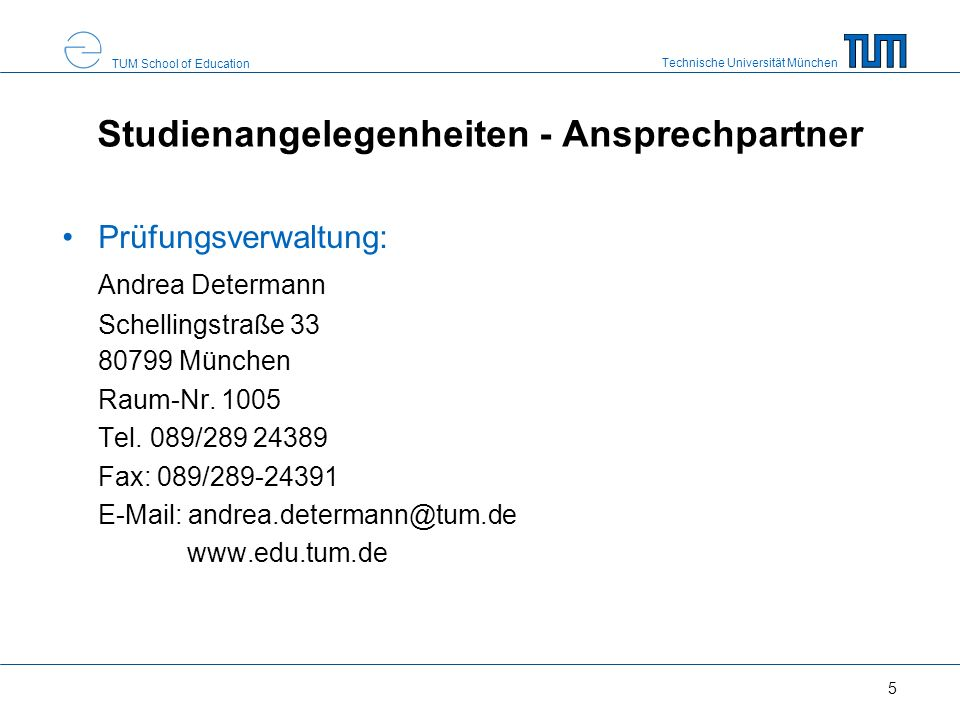 Technische Universität München TUM School of Education 5 Studienangelegenheiten - Ansprechpartner Prüfungsverwaltung: Andrea Determann Schellingstraße