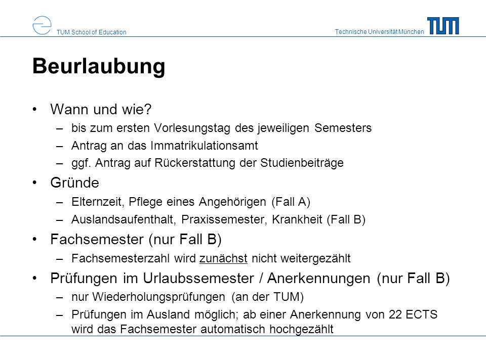 Technische Universität München TUM School of Education Beurlaubung Wann und wie? –bis zum ersten Vorlesungstag des jeweiligen Semesters –Antrag an das