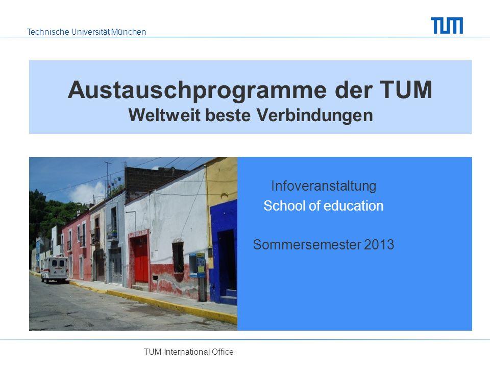 Technische Universität München Austauschprogramme der TUM Weltweit beste Verbindungen Infoveranstaltung School of education Sommersemester 2013 TUM International Office