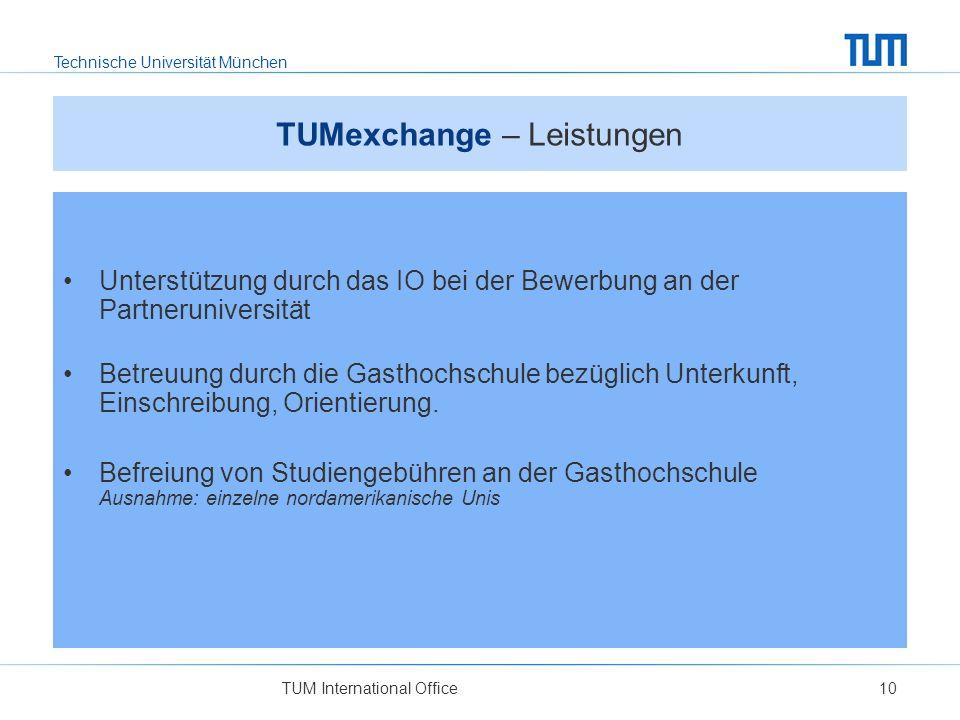 Technische Universität München TUM International Office10 TUMexchange – Leistungen Unterstützung durch das IO bei der Bewerbung an der Partneruniversität Betreuung durch die Gasthochschule bezüglich Unterkunft, Einschreibung, Orientierung.