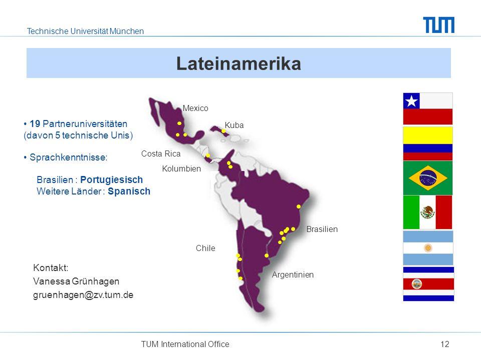 Technische Universität München TUM International Office12 Lateinamerika Kontakt: Vanessa Grünhagen gruenhagen@zv.tum.de Costa Rica Mexico Kolumbien Brasilien Argentinien Chile 19 Partneruniversitäten (davon 5 technische Unis) Sprachkenntnisse: Brasilien : Portugiesisch Weitere Länder : Spanisch Kuba
