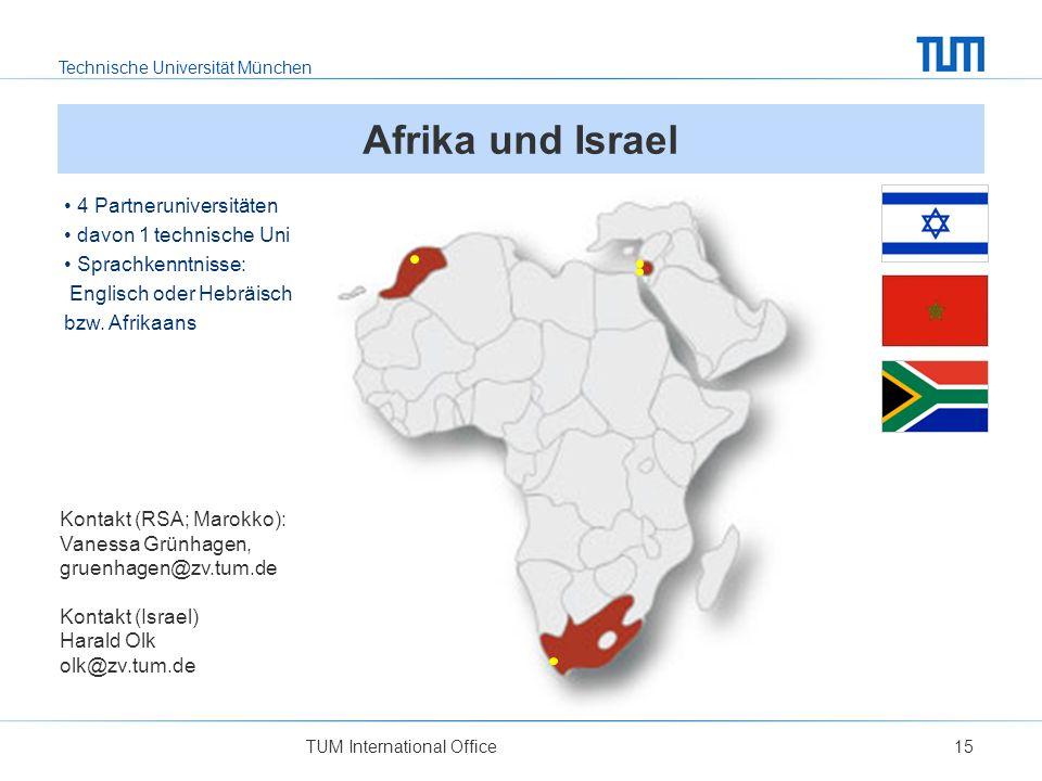 Technische Universität München TUM International Office15 Afrika und Israel Kontakt (RSA; Marokko): Vanessa Grünhagen, gruenhagen@zv.tum.de Kontakt (Israel) Harald Olk olk@zv.tum.de 4 Partneruniversitäten davon 1 technische Uni Sprachkenntnisse: Englisch oder Hebräisch bzw.
