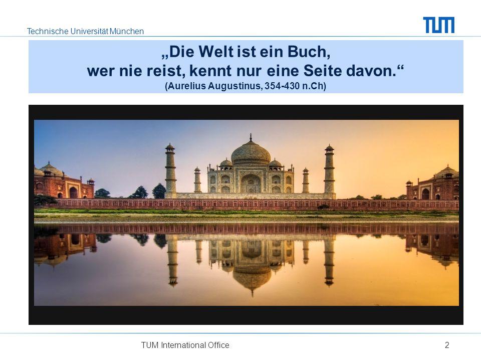 Technische Universität München TUM International Office2 Warum?Die Welt ist ein Buch, wer nie reist, kennt nur eine Seite davon. (Aurelius Augustinus,