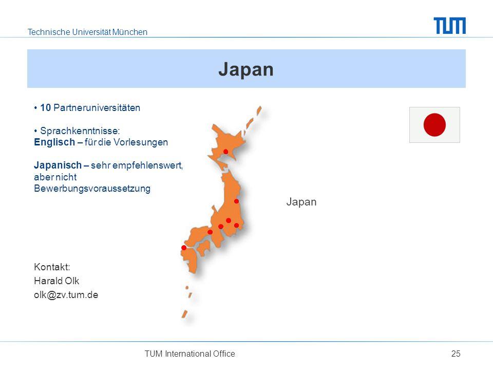 Technische Universität München TUM International Office25 Japan 10 Partneruniversitäten Sprachkenntnisse: Englisch – für die Vorlesungen Japanisch – sehr empfehlenswert, aber nicht Bewerbungsvoraussetzung Kontakt: Harald Olk olk@zv.tum.de