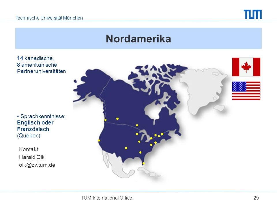 Technische Universität München TUM International Office29 Nordamerika 14 kanadische, 8 amerikanische Partneruniversitäten Sprachkenntnisse: Englisch oder Französisch (Quebec) Kontakt: Harald Olk olk@zv.tum.de