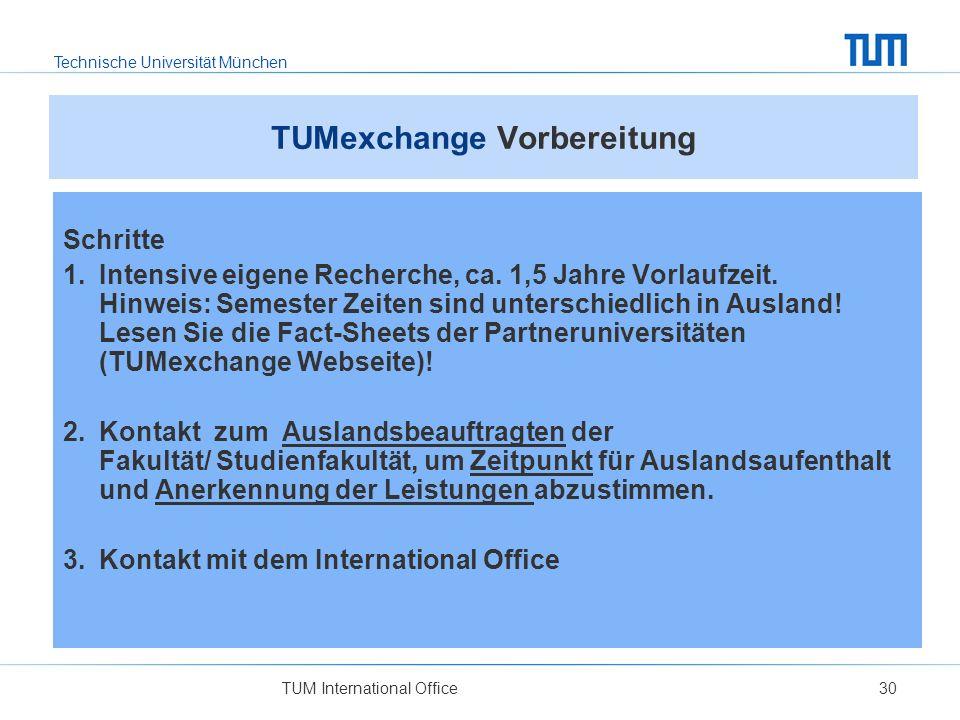 Technische Universität München TUM International Office30 TUMexchange Vorbereitung Schritte 1. Intensive eigene Recherche, ca. 1,5 Jahre Vorlaufzeit.