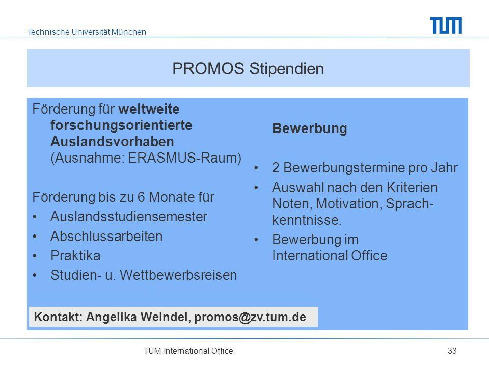 Technische Universität München PROMOS Stipendien Förderung für weltweite forschungsorientierte Auslandsvorhaben (Ausnahme: ERASMUS-Raum) Förderung bis zu 6 Monate für Auslandsstudiensemester Abschlussarbeiten Praktika Studien- u.