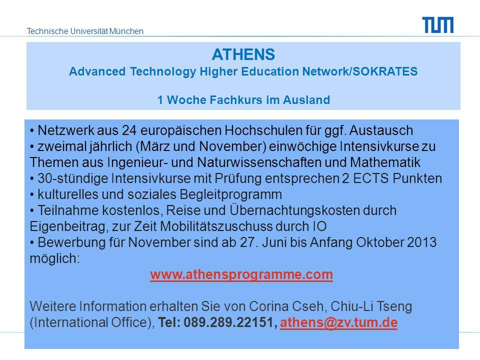 Technische Universität München TUM International Office34 ATHENS Advanced Technology Higher Education Network/SOKRATES 1 Woche Fachkurs im Ausland Netzwerk aus 24 europäischen Hochschulen für ggf.