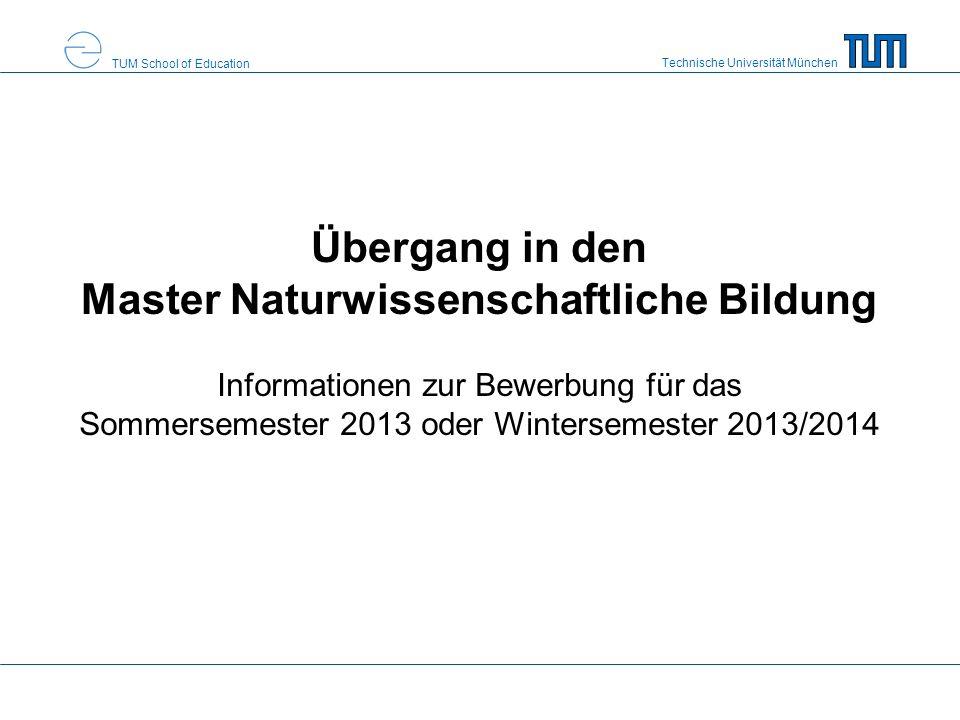 Technische Universität München TUM School of Education Übergang in den Master Naturwissenschaftliche Bildung Informationen zur Bewerbung für das Sommersemester 2013 oder Wintersemester 2013/2014