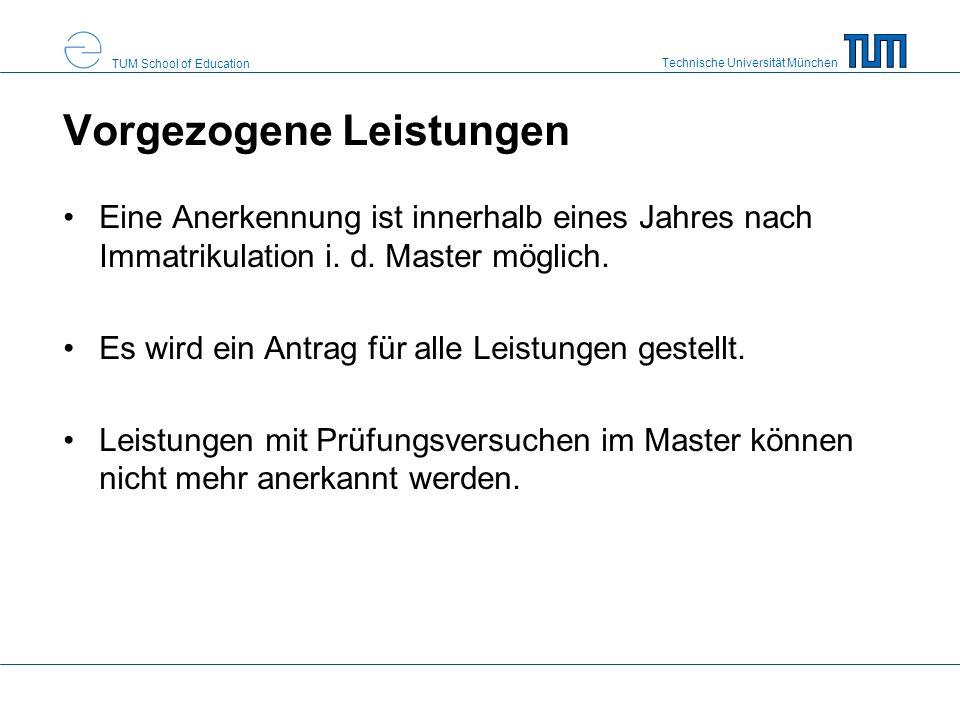 Technische Universität München TUM School of Education Vorgezogene Leistungen Eine Anerkennung ist innerhalb eines Jahres nach Immatrikulation i.