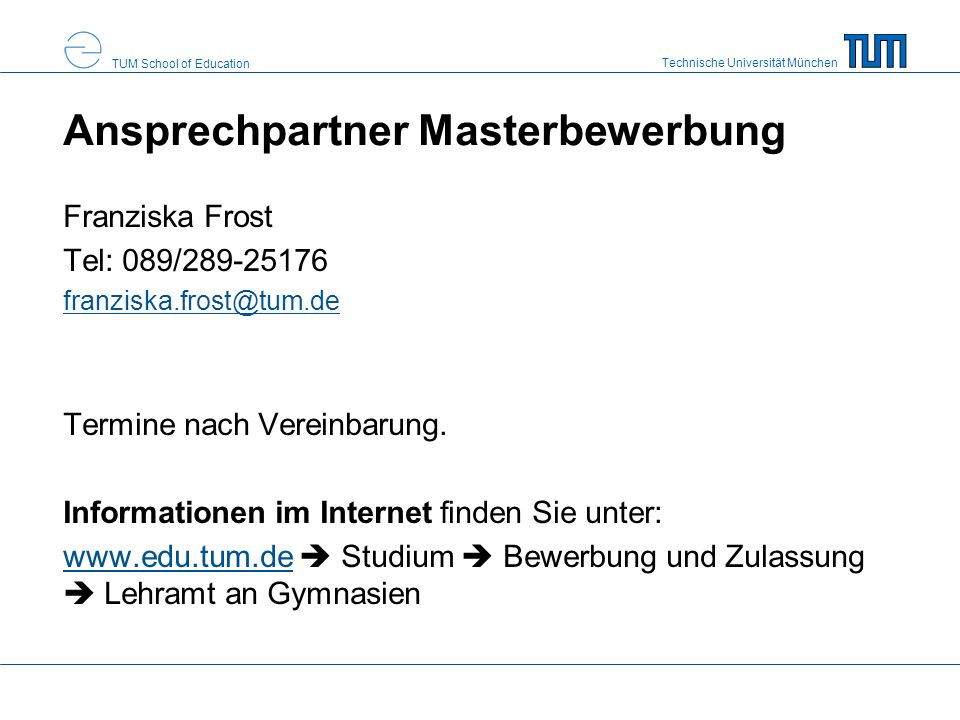 Technische Universität München TUM School of Education Ansprechpartner Masterbewerbung Franziska Frost Tel: 089/289-25176 franziska.frost@tum.de Termine nach Vereinbarung.