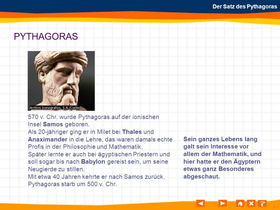 1 Der Satz des Pythagoras PYTHAGORAS 570 v. Chr. wurde Pythagoras auf der ionischen Insel Samos geboren. Als 20-jähriger ging er in Milet bei Thales u