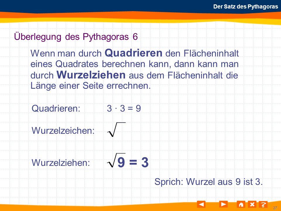 37 Der Satz des Pythagoras Überlegung des Pythagoras 6 Wenn man durch Quadrieren den Flächeninhalt eines Quadrates berechnen kann, dann kann man durch