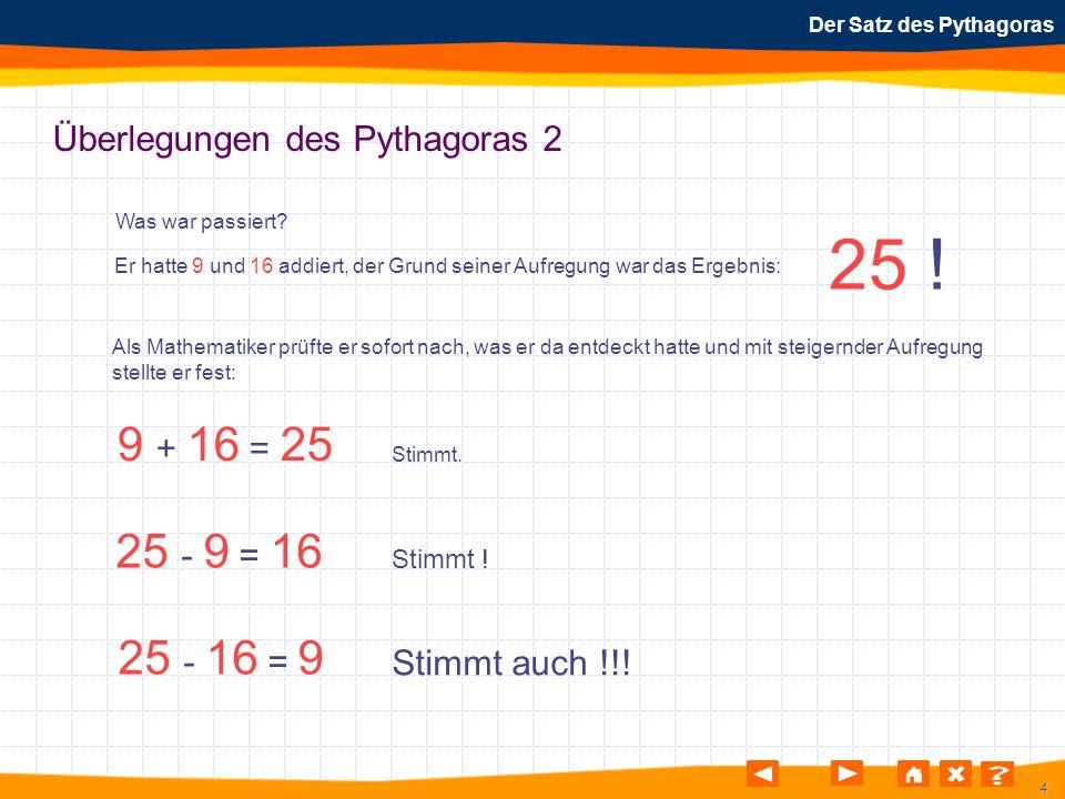 4 Der Satz des Pythagoras Überlegungen des Pythagoras 2 Was war passiert? Er hatte 9 und 16 addiert, der Grund seiner Aufregung war das Ergebnis: 25 !