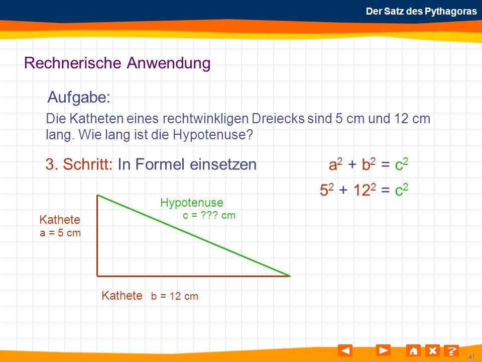 41 Der Satz des Pythagoras Rechnerische Anwendung Aufgabe: 3. Schritt: In Formel einsetzen Die Katheten eines rechtwinkligen Dreiecks sind 5 cm und 12