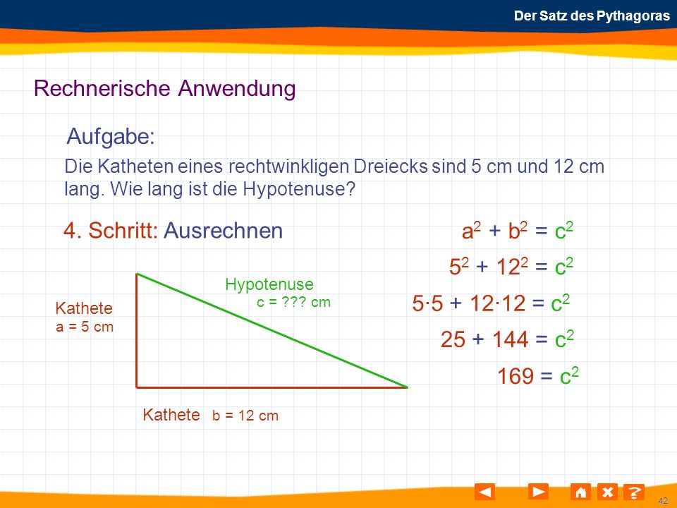 42 Der Satz des Pythagoras Rechnerische Anwendung Aufgabe: 4. Schritt: Ausrechnen Die Katheten eines rechtwinkligen Dreiecks sind 5 cm und 12 cm lang.