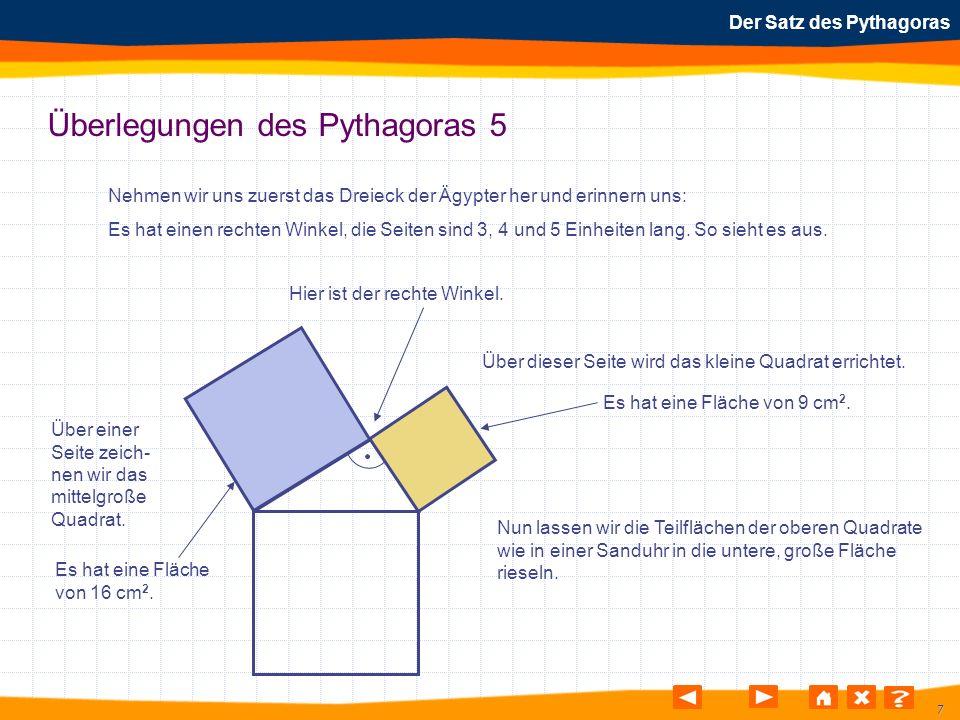 7 Der Satz des Pythagoras Überlegungen des Pythagoras 5 Nehmen wir uns zuerst das Dreieck der Ägypter her und erinnern uns: Es hat einen rechten Winke