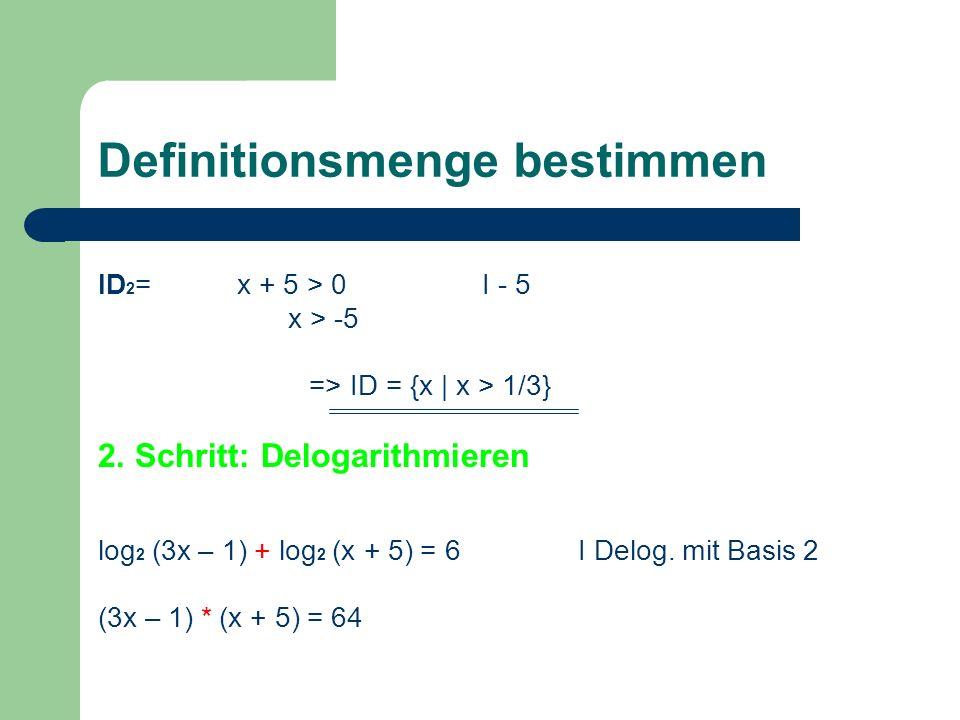 Definitionsmenge bestimmen ID 2 = x + 5 > 0I - 5 x > -5 => ID = {x | x > 1/3} 2. Schritt: Delogarithmieren log 2 (3x – 1) + log 2 (x + 5) = 6I Delog.
