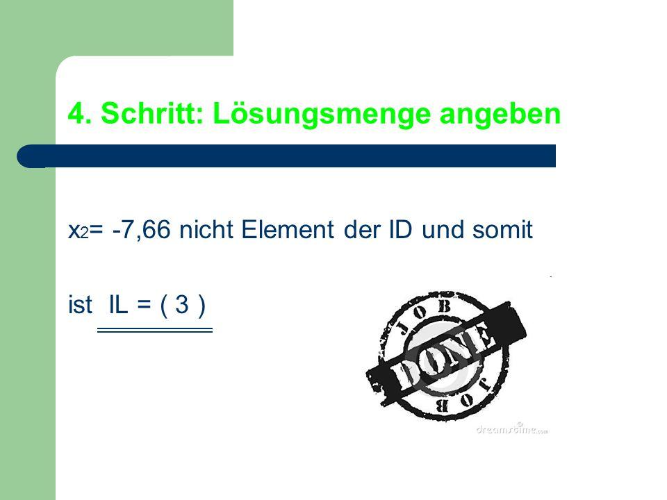 4. Schritt: Lösungsmenge angeben x 2 = -7,66 nicht Element der ID und somit ist IL = ( 3 )