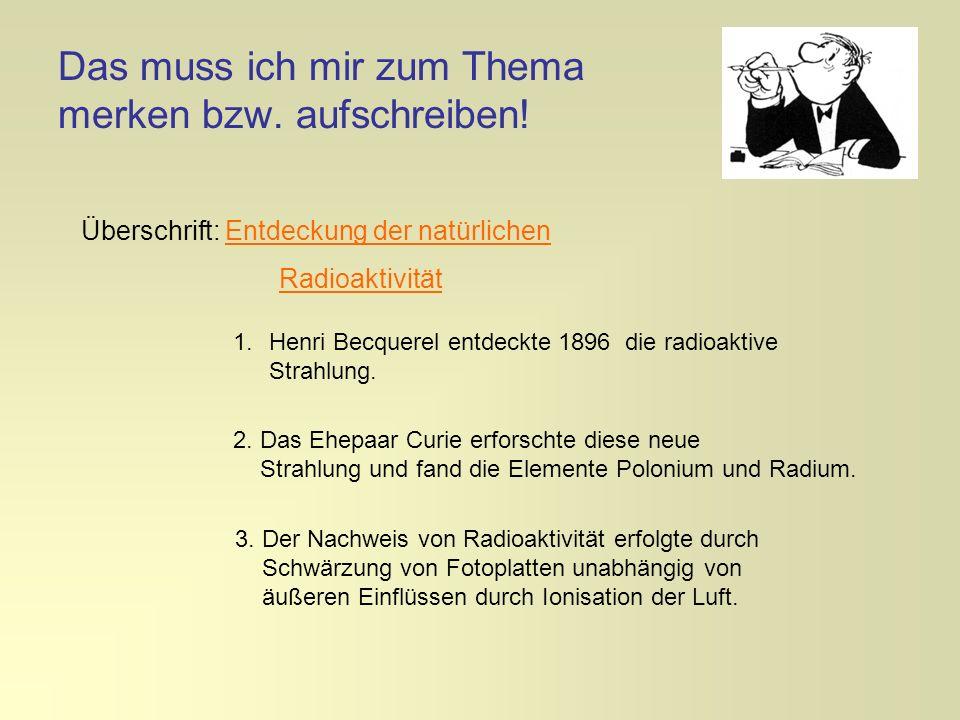 Das muss ich mir zum Thema merken bzw. aufschreiben! 1.Henri Becquerel entdeckte 1896 die radioaktive Strahlung. 2. Das Ehepaar Curie erforschte diese
