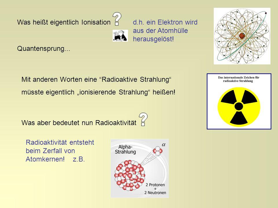 Was heißt eigentlich Ionisationd.h. ein Elektron wird aus der Atomhülle herausgelöst! Mit anderen Worten eine Radioaktive Strahlung müsste eigentlich