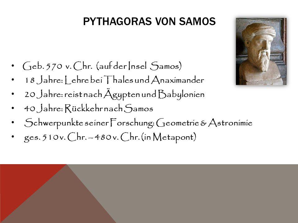PYTHAGORAS VON SAMOS Geb. 570 v. Chr. (auf der Insel Samos) 18 Jahre: Lehre bei Thales und Anaximander 20 Jahre: reist nach Ägypten und Babylonien 40