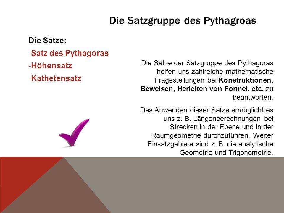 Die Satzgruppe des Pythagroas Die Sätze: -S-Satz des Pythagoras -H-Höhensatz -K-Kathetensatz Die Sätze der Satzgruppe des Pythagoras helfen uns zahlre