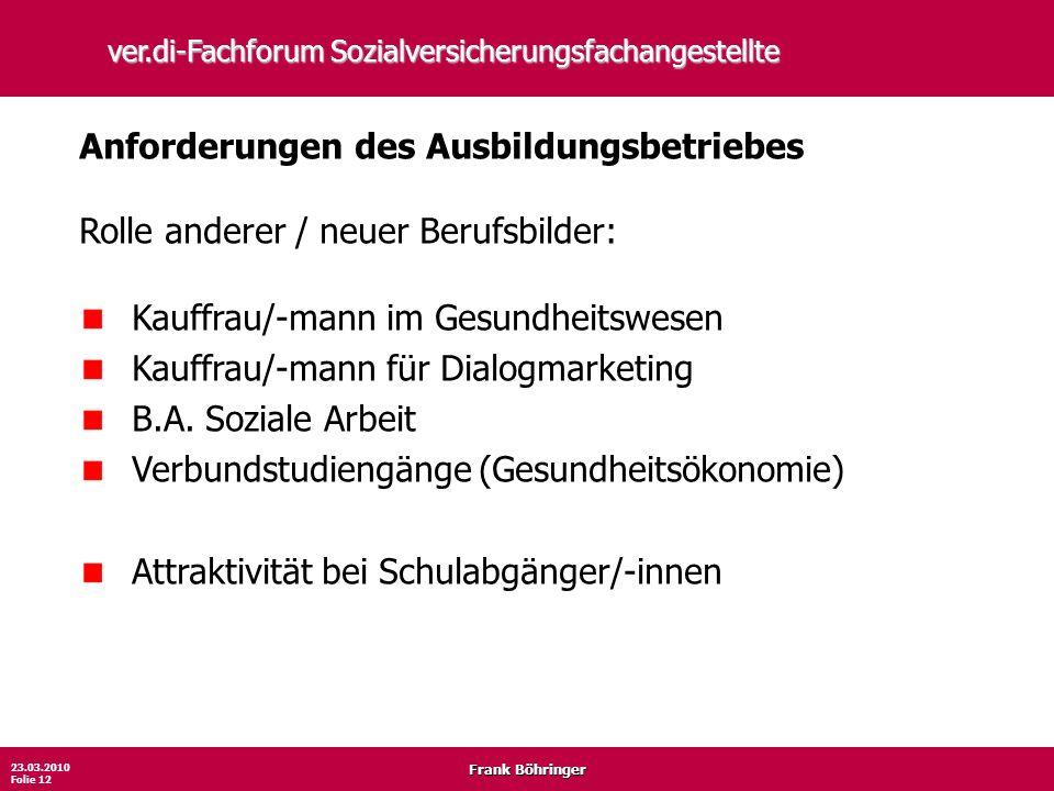 Frank Böhringer 23.03.2010 Folie 12 ver.di-Fachforum Sozialversicherungsfachangestellte Anforderungen des Ausbildungsbetriebes Rolle anderer / neuer B