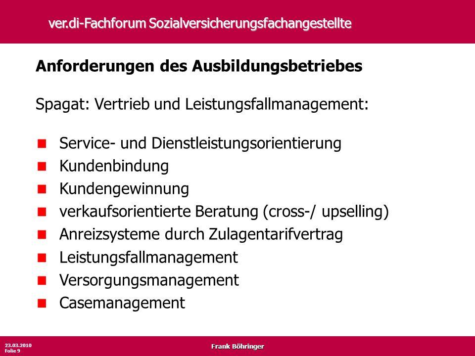 Frank Böhringer 23.03.2010 Folie 9 ver.di-Fachforum Sozialversicherungsfachangestellte Anforderungen des Ausbildungsbetriebes Spagat: Vertrieb und Lei