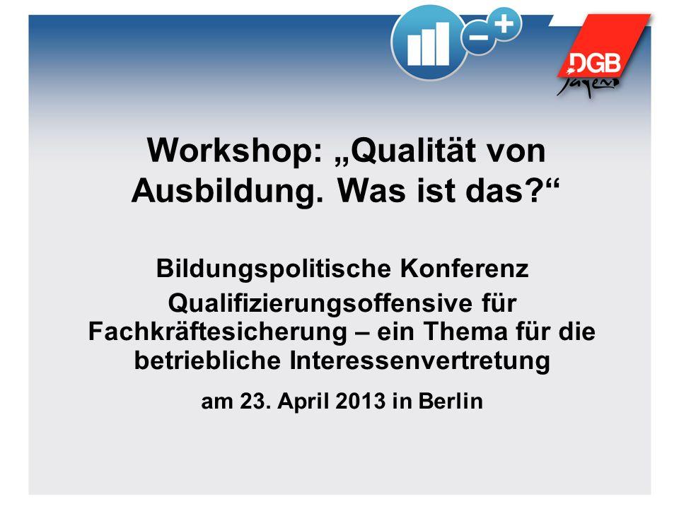 Workshop: Qualität von Ausbildung. Was ist das? Bildungspolitische Konferenz Qualifizierungsoffensive für Fachkräftesicherung – ein Thema für die betr