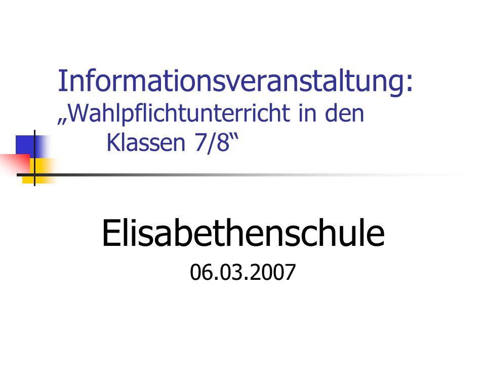 Informationsveranstaltung: Wahlpflichtunterricht in den Klassen 7/8 Elisabethenschule 06.03.2007