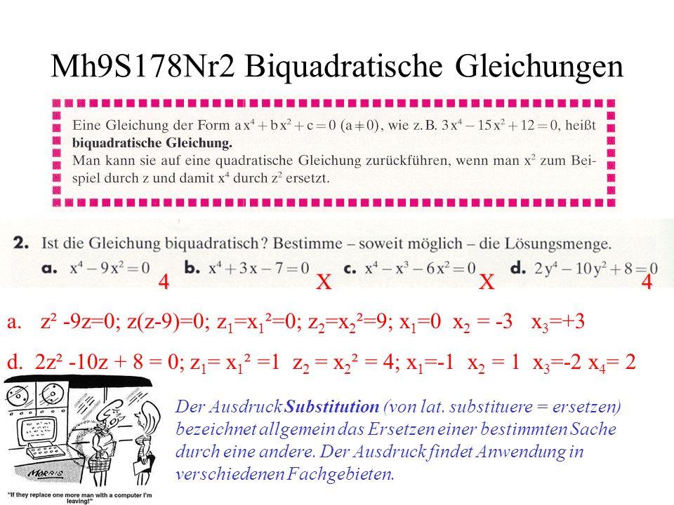 Mh9S178Nr3 Lösungen der Biquadratische Gleichungen a.(x²-5)²=x 4 -10x²+25=16; z²-10z+9=0 z 1 =x 1 ²=1; z 2 =x 2 ²=9; x 1 =-1 x 2 = +1 x 3 =-3 x 4 =3 vier Lösungen (x²-4)²=x 4 -8x²+16=16; z²-8z=0 z 1 =x 1 ²=0; z 2 =x 2 ²=8; x 1 =0 x 2 = - 8 x 3 = 8 drei Lösungen (x²-3)²=x 4 -6x²+9=16; z²-6z-7=0 z 1 =x 1 ²=-1; z 2 =x 2 ²=7; x 1 = - 7 x 2 = 7 zwei Lösungen (x²+4)²=x 4 +8x²+16=16; z²+8z=0 z 1 =x 1 ²=0; z 2 =x 2 ²=-8; x 1 = 0 eine Lösung und keine Lösung (x²+5)²=x 4 +10x²+25=16; z²+10z+9=0 z 1 =x 1 ²=-9; z 2 =x 2 ²=-1; IL={} b.
