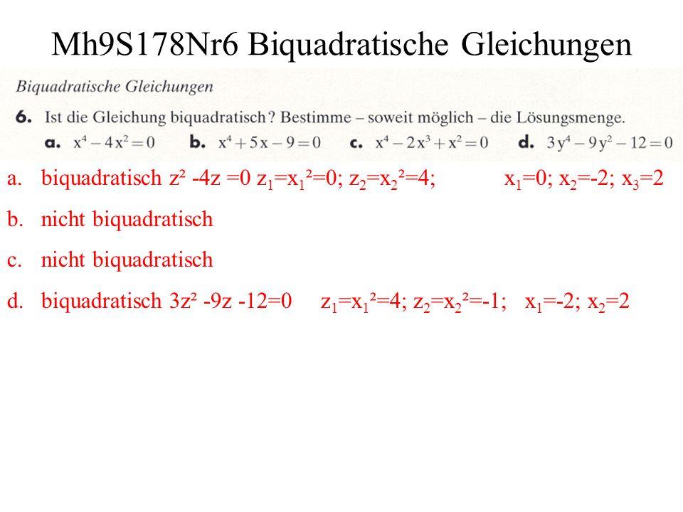Mh9S178Nr7 Biquadratische Gleichungen a.z = x²; z² =10 000 z 1 =x 1 ²=100; z 2 =x 2 ²=-100; x 1 =-10; x 2 =10 z = x²; z² =0,0081 z 1 =x 1 ²=0,09; z 2 =x 2 ²=-0,09; x 1 =-0,3; x 2 =0,3 b.z = x²; z² =0 z 1 =x 1 ²= 0; x 1 = 0 z = x²; z² - z= 0 z 1 =x 1 ²= 0; z 2 =x 2 ²=1; x 1 =0; x 2 =-1; x 3 = 1 c.z = (x+3)²; z² =16 z 1 =x 1 ²=-4; z 2 =x 2 ²=+4; (x 1 +3)²=-4; x 1 ² +6x 1 +13=0 D < 0 (x 2 +3)²=4 x 2 ² +6x 2 +9=0 x 2 =-5; x 3 =-1 z = (x+5)²; z² =0 z 1 =x²=0; (x+5)²=0; x=-5 d.z = x²; z² +16z = 0 z 1 =x 1 ²=0; z 2 =x 2 ²=-16; x=0; z = x²; z² - 16z = 0 z 1 =x 1 ²=0; z 2 =x 2 ²=16; x 1 =-4; x 2 =4