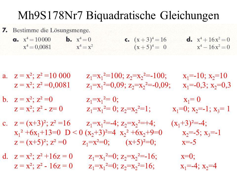 Mh9S178Nr8 Biquadratische Gleichungen a.z = x²; z² -25z=0 x 1 = 0; x 2 = -5; x 3 = 5 z = x²; 25z²-z =0 x 1 = 0; x 2 = -1; x 3 = 1 b.y 4 –10y²+9=0 z = y²; y 1 =-3; y 2 =+3; y 3 = -1; y 4 = 1 x = z²; x 2 –16x+15=0; z 1 =-4; z 2 =+4; z 3 = -1; z 4 = 1 c.z = x²; z ² –13z+36=0 x 1 =-3; x 2 =+3; x 3 = -2; x 4 = 2 z = y²; z ² +10z+ 9 =0 z 1 =-9; z 2 =-1; keine Lösung d.x = z²; x ² –24x -25=0 x 1 =-1; x 2 =25; z 1 = -5; z 2 = 5 z = x²; z ² –26z+25=0 x 1 =-5; x 2 =5; x 3 = -1; x 4 = 1