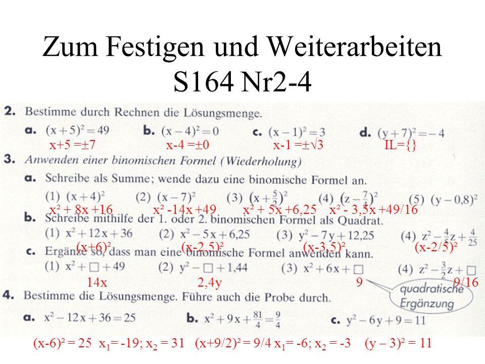 Zum Festigen und Weiterarbeiten S164 Nr2-4 x+5 = 7 x-4 = 0 x-1 = 3 IL={} x² + 8x +16 x² -14x +49 x² + 5x +6,25 x² - 3,5x +49/16 (x+6)² (x-2,5)² (x-3,5