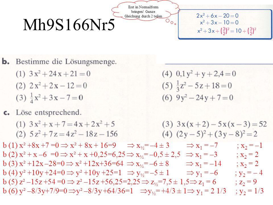 Mh9S166Nr5 Erst in Normalform bringen! Ganze Gleichung durch 2 teilen b (1) x² +8x +7 =0 x² + 8x + 16=9 x ½ = –4 ± 3 x 1 = –7 ; x 2 = –1 b (2) x² + x