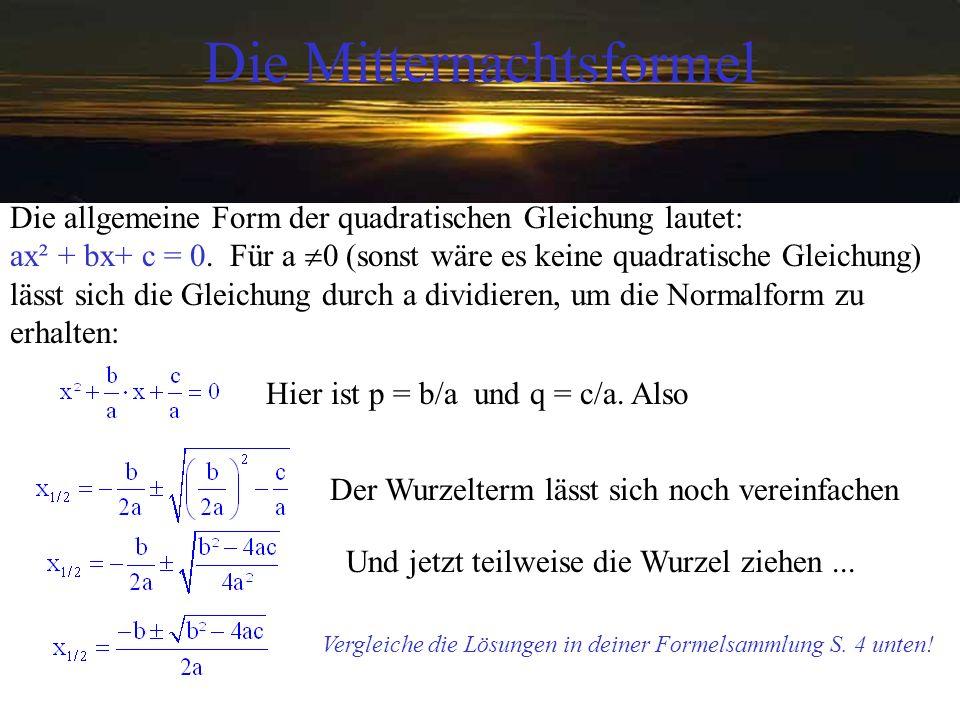 Die Mitternachtsformel Die allgemeine Form der quadratischen Gleichung lautet: ax² + bx+ c = 0. Für a 0 (sonst wäre es keine quadratische Gleichung) l