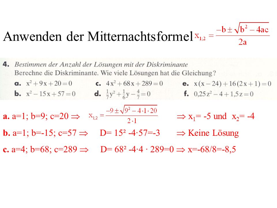 Anwenden der Mitternachtsformel a. a=1; b=9; c=20 x 1 = -5 und x 2 = -4 b. a=1; b=-15; c=57 D= 15² -4·57=-3 Keine Lösung c. a=4; b=68; c=289 D= 68² -4