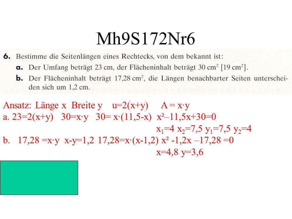 Mh9S172Nr6 Ansatz: Länge x Breite y u=2(x+y) A = x·y a. 23=2(x+y) 30=x·y 30= x·(11,5-x) x²–11,5x+30=0 x 1 =4 x 2 =7,5 y 1 =7,5 y 2 =4 b. 17,28 =x·y x-