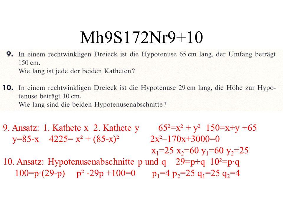 Mh9S172Nr9+10 9. Ansatz: 1. Kathete x 2. Kathete y 65²=x² + y² 150=x+y +65 y=85-x 4225= x² + (85-x)² 2x²–170x+3000=0 x 1 =25 x 2 =60 y 1 =60 y 2 =25 1