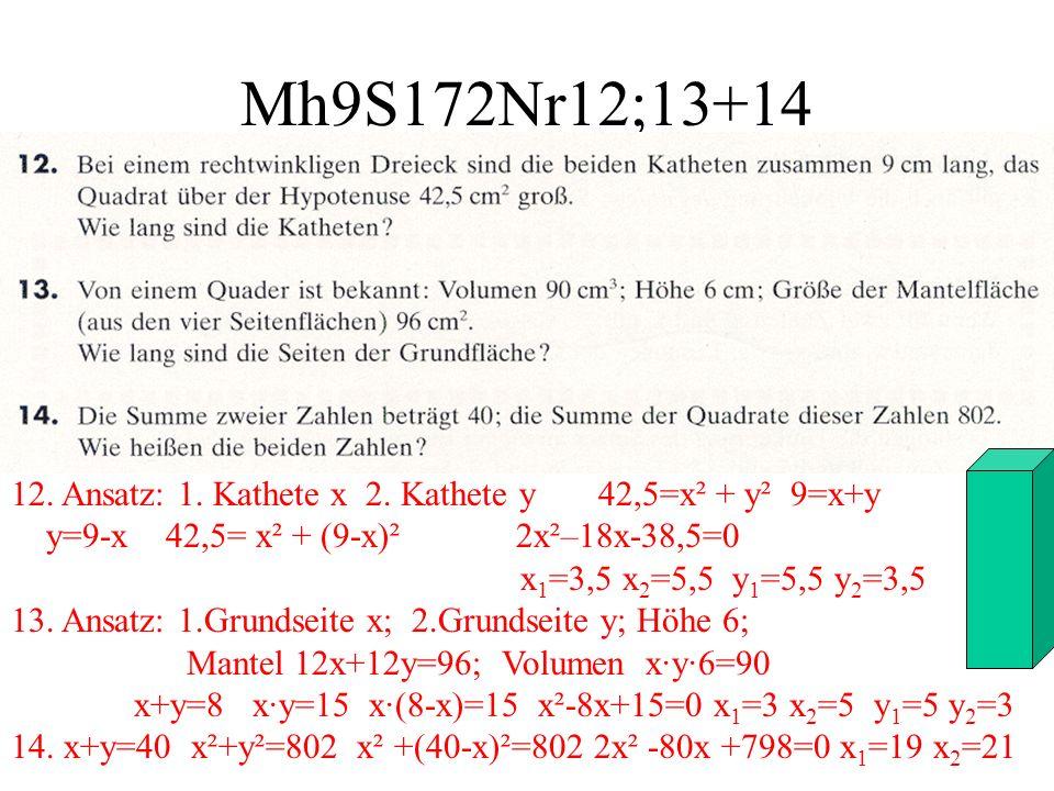 Mh9S172Nr12;13+14 12. Ansatz: 1. Kathete x 2. Kathete y 42,5=x² + y² 9=x+y y=9-x 42,5= x² + (9-x)² 2x²–18x-38,5=0 x 1 =3,5 x 2 =5,5 y 1 =5,5 y 2 =3,5