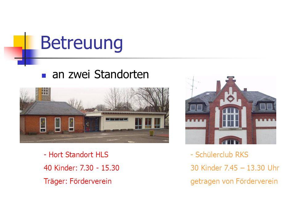 Betreuung an zwei Standorten - Hort Standort HLS 40 Kinder: 7.30 - 15.30 Träger: Förderverein - Schülerclub RKS 30 Kinder 7.45 – 13.30 Uhr getragen von Förderverein